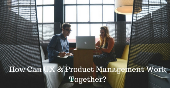 UX & Product Management Work Side By Side