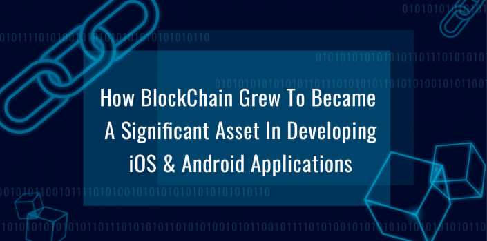 How BlockChain Grew To Became A Significant Asset In Developing iOS & Android Applications