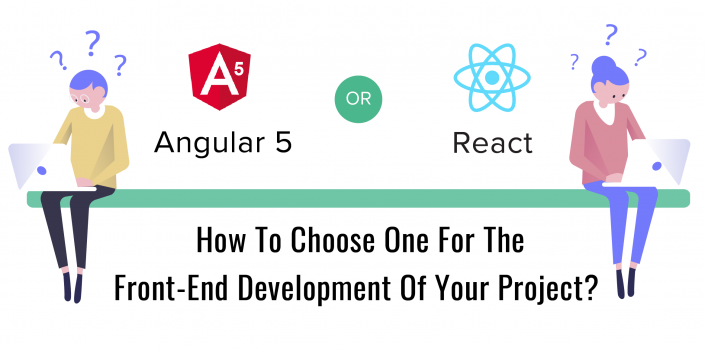 Angular 5 Or React : How To Choose One For The Front-End Development Of Your Project
