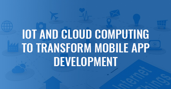 IoT And Cloud Computing To Transform Mobile App Development
