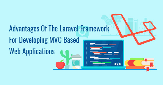 Advantages Of The Laravel Framework For Developing MVC Based Web Applications