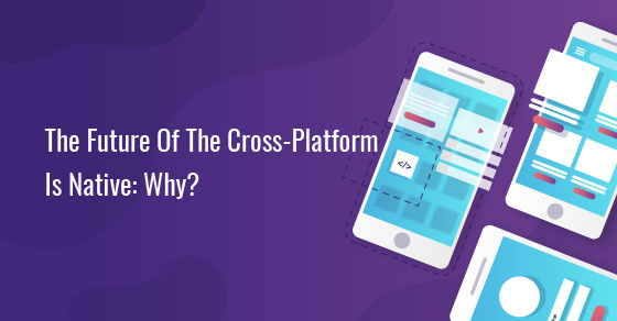 Future Of The Cross-Platform Is Native